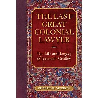The Last Great Colonial Lawyer - The Life and Legacy of Jeremiah Gridl