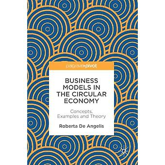 Business Models in the Circular Economy  Concepts Examples and Theory by De Angelis & Roberta