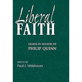 Liberal Faith Essays in Honor of Philip Quinn by Weithman & Paul J.