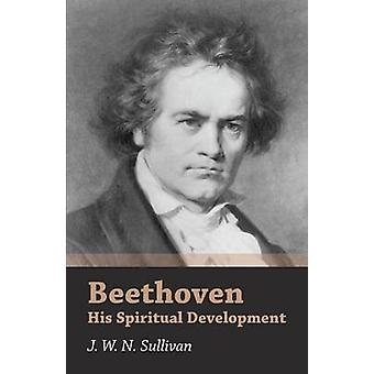 Beethoven  His Spiritual Development by Sullivan & J. W. N.