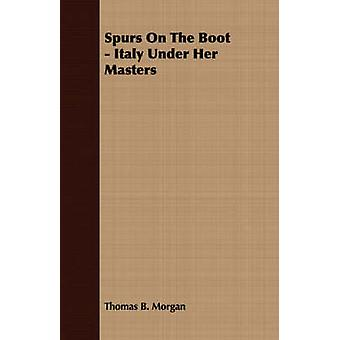 Spurs On The Boot  Italy Under Her Masters by Morgan & Thomas B.