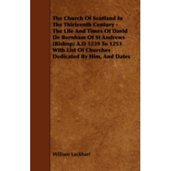 The Church Of Scotland In The Thirteenth Century  The Life And Times Of David De Bernham Of St Andrews Bishop A.D 1239 To 1253 With List Of Churches Dedicated By Him And Dates by Lockhart & William