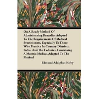 On A Ready Method Of Administering Remedies Adapted To The Requirements Of Medical Practitioners Especially To Those Who Practice In Country Districts India and The Colonies Containing A Materia M by Kirby & Edmund Adolphus