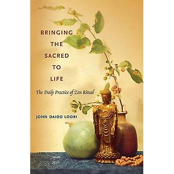 Bringing the Sacred to Life  The Daily Practice of Zen Ritual by Loori & John Daido