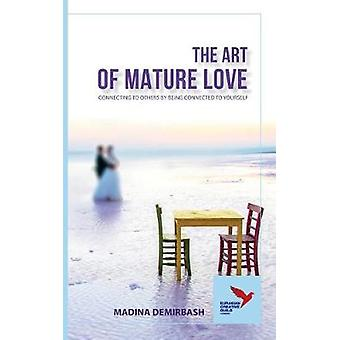 The Art of Mature Love CONNECTING TO OTHERS BY BEING CONNECTED TO YOURSELF by Demirbash & Madina