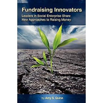 Fundraising Innovators Leaders in Social Enterprise Share New Approaches to Raising Money by Quinn & Amy S