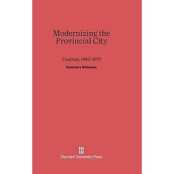 Modernizing the Provincial City Toulouse 19451975 by Wakeman & Rosemary