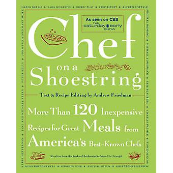 Chef on a Shoestring More Than 120 Inexpensive Recipes for Great Meals from Americas BestKnown Chefs by Friedman & Andrew
