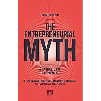 The Entrepreneurial Myth - A manifesto for real business by Louise Nic