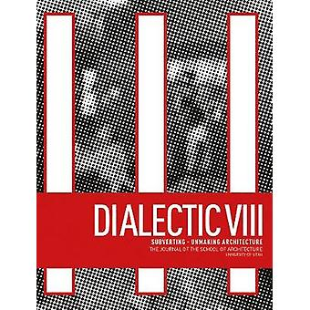 Dialectic VIII Subverting  Unmaking Architecture