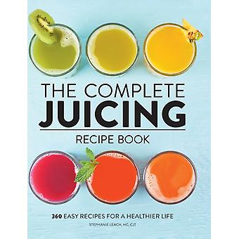 The Complete Juicing Recipe Book  360 Easy Recipes for a Healthier Life by Stephanie Leach