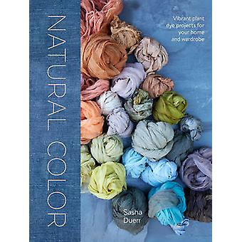 Natural Color - Vibrant Plant Dye Projects for Your Home and Wardrobe