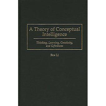 A Theory of Conceptual Intelligence Thinking Learning Creativity and Giftedness by Li & Rex