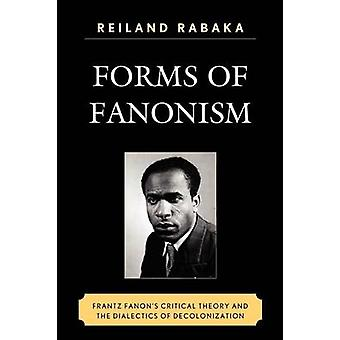 Forms of Fanonism Frantz Fanons Critical Theory and the Dialectics of Decolonization by Rabaka & Reiland