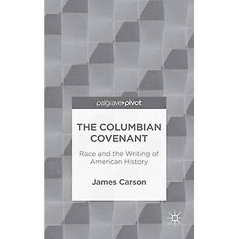 The Columbian Covenant Race and the Writing of American History by Carson & James