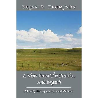 A View from the Prairie...and Beyond A Family History and Personal Memoirs by Thoreson & Brian D.