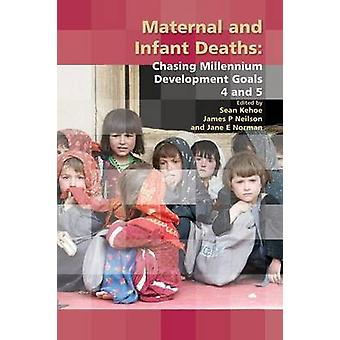 Maternal and Infant Deaths Chasing Millennium Development Goals 4 and 5 by Kehoe & Sean