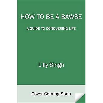 How to Be a Bawse - A Guide to Conquering Life by Lilly Singh - 978042