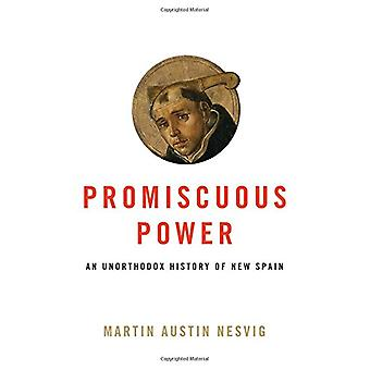 Promiscuous Power - An Unorthodox History of New Spain by Promiscuous