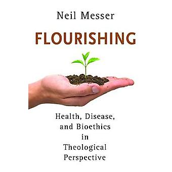 Flourishing - Health - Disease - and Bioethics in Theological Perspect