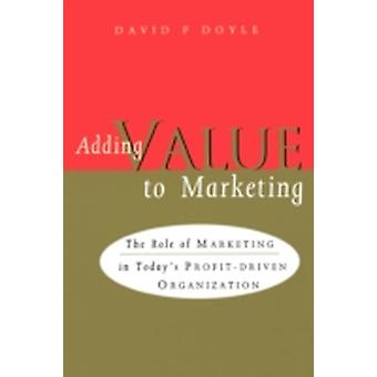 Adding Value to Marketing by Doyle & David P.