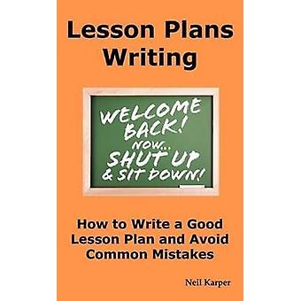 Lesson Plans Writing How to Write a Good Lesson Plan and Avoid Common Mistakes. by Karper & Neil