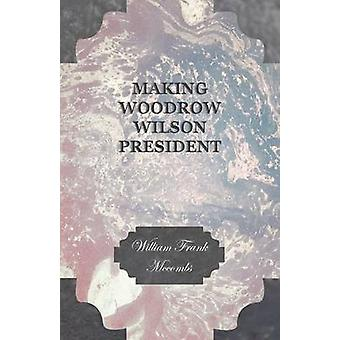 Making Woodrow Wilson President by Mccombs & William Frank