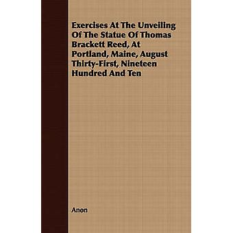 Exercises At The Unveiling Of The Statue Of Thomas Brackett Reed At Portland Maine August ThirtyFirst Nineteen Hundred And Ten by Anon