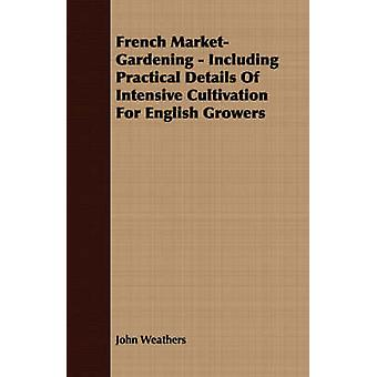 French MarketGardening  Including Practical Details Of Intensive Cultivation For English Growers by Weathers & John