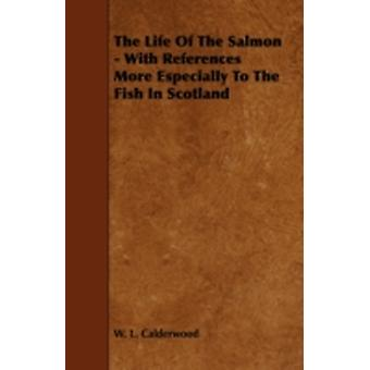 The Life of the Salmon  With References More Especially to the Fish in Scotland by Calderwood & W. L.