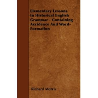 Elementary Lessons In Historical English Grammar  Containing Accidence And WordFormation by Morris & Richard