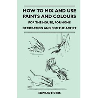 How to Mix and Use Paints and Colours  For the House for Home Decoration and for the Artist by Hobbs & Edward