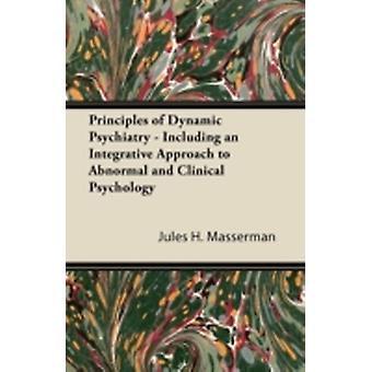 Principles of Dynamic Psychiatry  Including an Integrative Approach to Abnormal and Clinical Psychology by Masserman & Jules H.