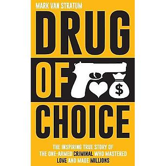 Drug of Choice The Inspiring True Story Of The OneArmed Criminal Who Mastered Love And Made Millions by van Stratum & Mark