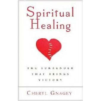 Spiritual Healing The Surrender That Brings Victory by Gnagey & Cheryl