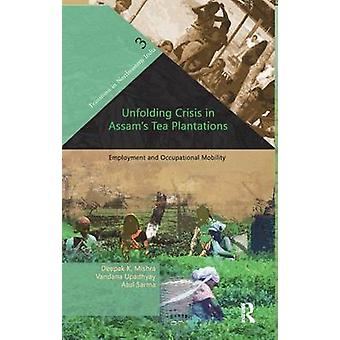 Unfolding Crisis in Assams Tea Plantations  Employment and Occupational Mobility by Mishra & Deepak K.