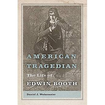 American Tragedian - The Life of Edwin Booth by Daniel J. Watermeier -