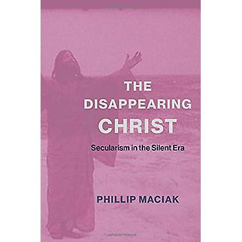 The Disappearing Christ - Secularism in the Silent Era by Phil Maciak