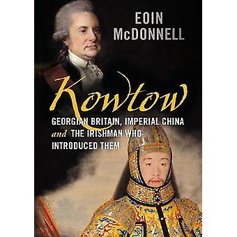 Kowtow Georgian Britain Imperial China and the Irishman Who Introduced Them