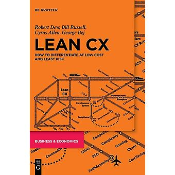 Lean CX How to differentiate at low cost and least risk by Robert DewBill RussellCyrus AllenGeorge Bej