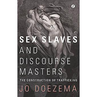 Sex Slaves and Discourse Masters - The Construction of Trafficking by