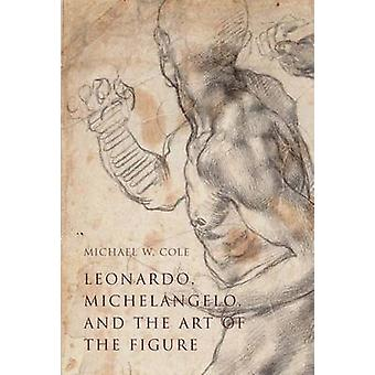 Leonardo - Michelangelo - and the Art of the Figure by Michael W. Col