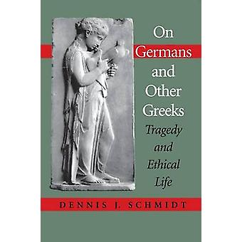On Germans and Other Greeks  Tragedy and Ethical Life by Dennis J Schmidt