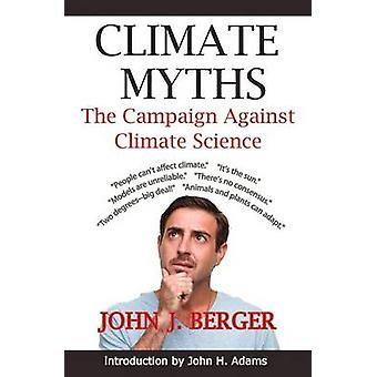 Climate Myths The Campaign Against Climate Science by Berger & John J.