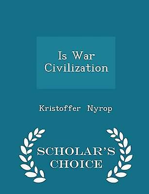 Is War Civilization  Scholars Choice Edition by Nyrop & Kristoffer