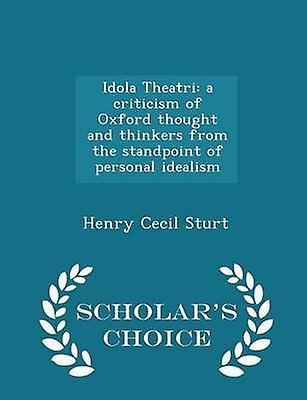 Idola Theatri a criticism of Oxford thought and thinkers from the standpoint of personal idealism  Scholars Choice Edition by Sturt & Henry Cecil