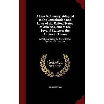 Un dictionnaire de droit adapté à la Constitution et les lois des États-Unis d'Amérique et des plusieurs États de l'Union américaine avec références aux civils et d'autres systèmes de droit étranger par Bouvier & John