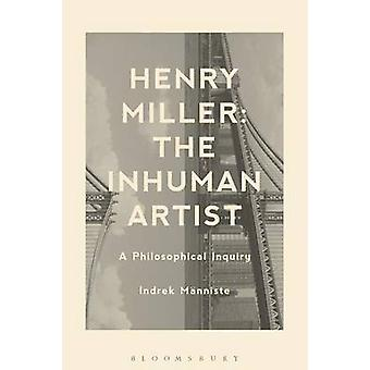 Henry Miller The Inhuman Artist A Philosophical Inquiry by Manniste & Indrek