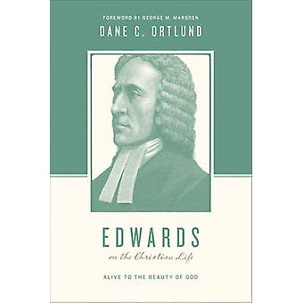 Edwards on the Christian Life - Alive to the Beauty of God by Dane Cal