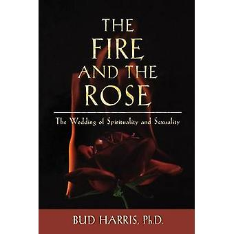 The Fire and the Rose The Wedding of Spirituality and Sexuality by Harris & Bud